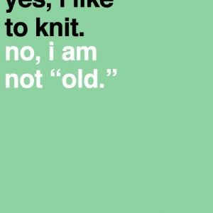 "Yes, I like to knit. No, I am not ""old"""